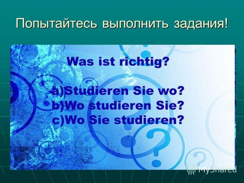 Попытайтесь выполнить задания! Was ist richtig? a)Studieren Sie wo? b)Wo studieren Sie? c)Wo Sie studieren?