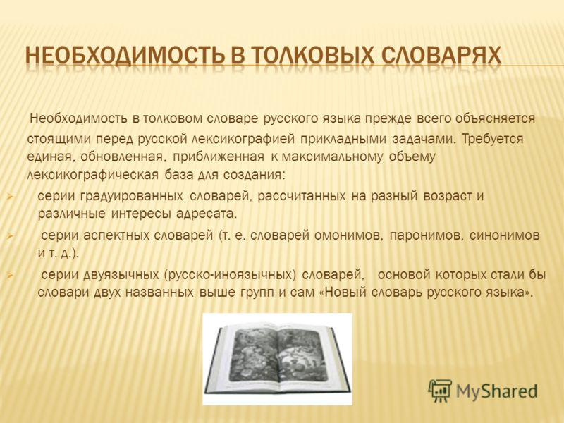 Необходимость в толковом словаре русского языка прежде всего объясняется стоящими перед русской лексикографией прикладными задачами. Требуется единая, обновленная, приближенная к максимальному объему лексикографическая база для создания: серии градуи
