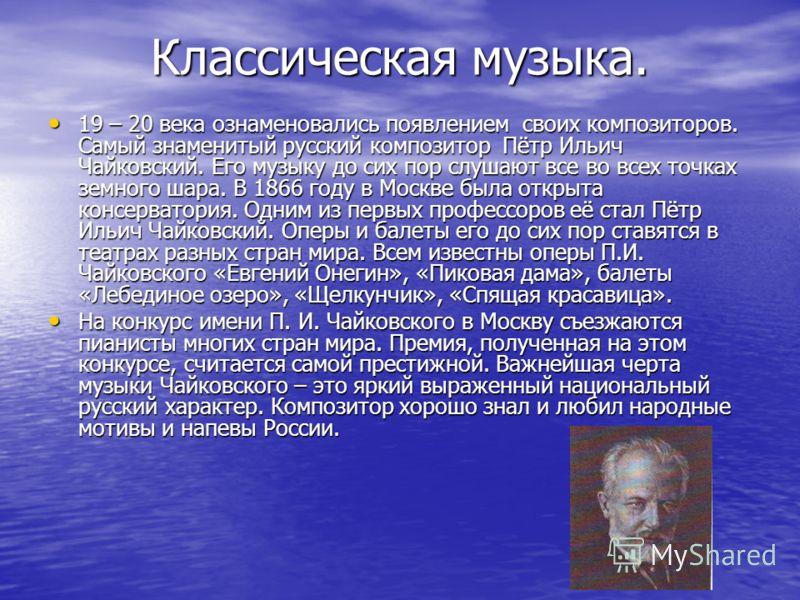Классическая музыка. 19 – 20 века ознаменовались появлением своих композиторов. Самый знаменитый русский композитор Пётр Ильич Чайковский. Его музыку до сих пор слушают все во всех точках земного шара. В 1866 году в Москве была открыта консерватория.