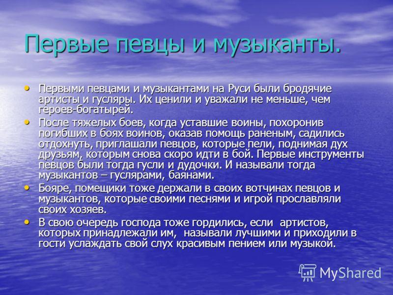 Первые певцы и музыканты. Первыми певцами и музыкантами на Руси были бродячие артисты и гусляры. Их ценили и уважали не меньше, чем героев-богатырей. Первыми певцами и музыкантами на Руси были бродячие артисты и гусляры. Их ценили и уважали не меньше