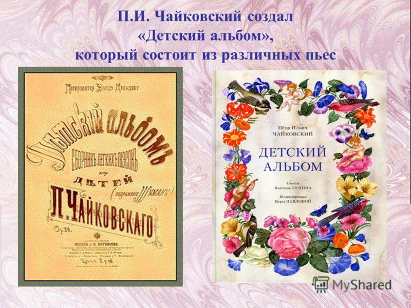 П.И. Чайковский создал «Детский альбом», который состоит из различных пьес