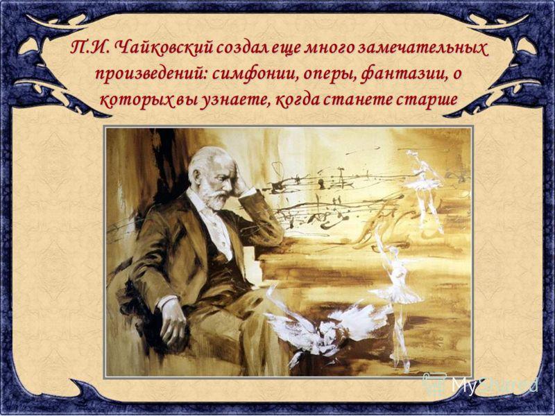 П.И. Чайковский создал еще много замечательных произведений: симфонии, оперы, фантазии, о которых вы узнаете, когда станете старше