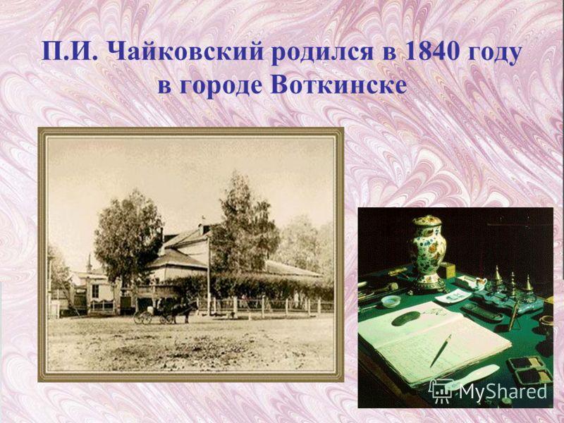 П.И. Чайковский родился в 1840 году в городе Воткинске