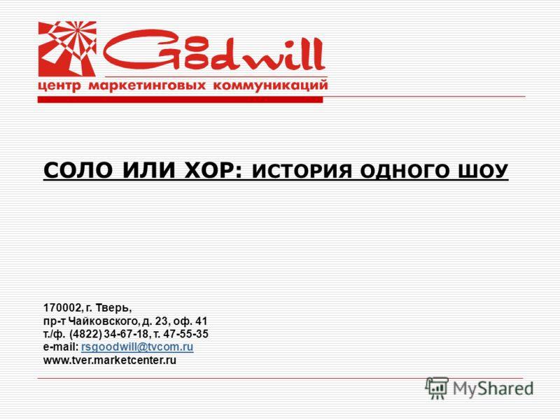 СОЛО ИЛИ ХОР: ИСТОРИЯ ОДНОГО ШОУ 170002, г. Тверь, пр-т Чайковского, д. 23, оф. 41 т./ф. (4822) 34-67-18, т. 47-55-35 e-mail: rsgoodwill@tvcom.rursgoodwill@tvcom.ru www.tver.marketcenter.ru