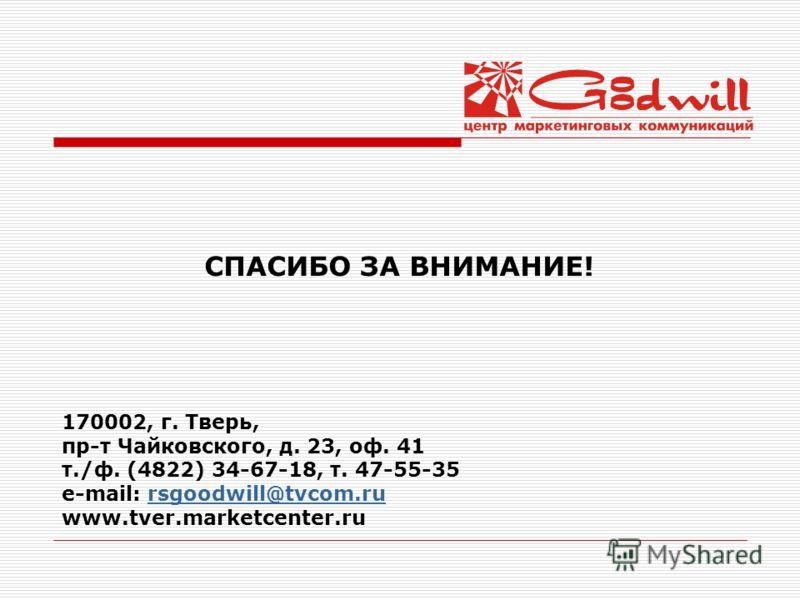 СПАСИБО ЗА ВНИМАНИЕ! 170002, г. Тверь, пр-т Чайковского, д. 23, оф. 41 т./ф. (4822) 34-67-18, т. 47-55-35 e-mail: rsgoodwill@tvcom.rursgoodwill@tvcom.ru www.tver.marketcenter.ru