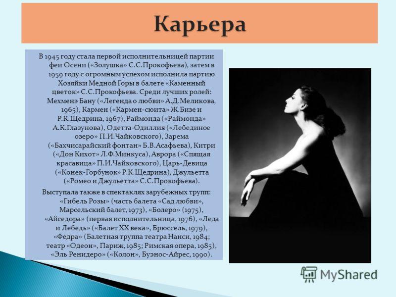В 1945 году стала первой исполнительницей партии феи Осени («Золушка» С.С.Прокофьева), затем в 1959 году с огромным успехом исполнила партию Хозяйки Медной Горы в балете «Каменный цветок» С.С.Прокофьева. Среди лучших ролей: Мехменэ Бану («Легенда о л