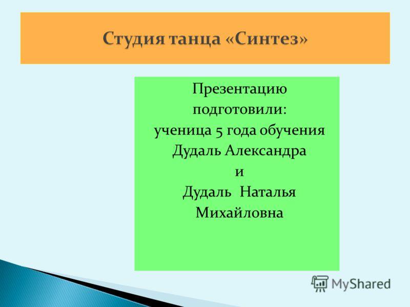 Презентацию подготовили: ученица 5 года обучения Дудаль Александра и Дудаль Наталья Михайловна