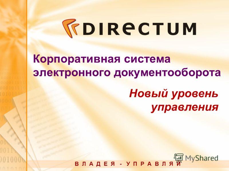 Корпоративная система электронного документооборота В Л А Д Е Я - У П Р А В Л Я Й Новый уровень управления