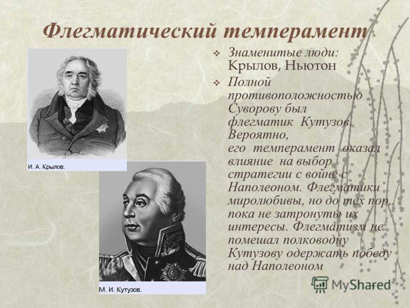 7 Флегматический темперамент Знаменитые люди: Крылов, Ньютон Полной противоположностью Суворову был флегматик Кутузов. Вероятно, его темперамент оказал влияние на выбор стратегии с войне с Наполеоном. Флегматики миролюбивы, но до тех пор, пока не зат