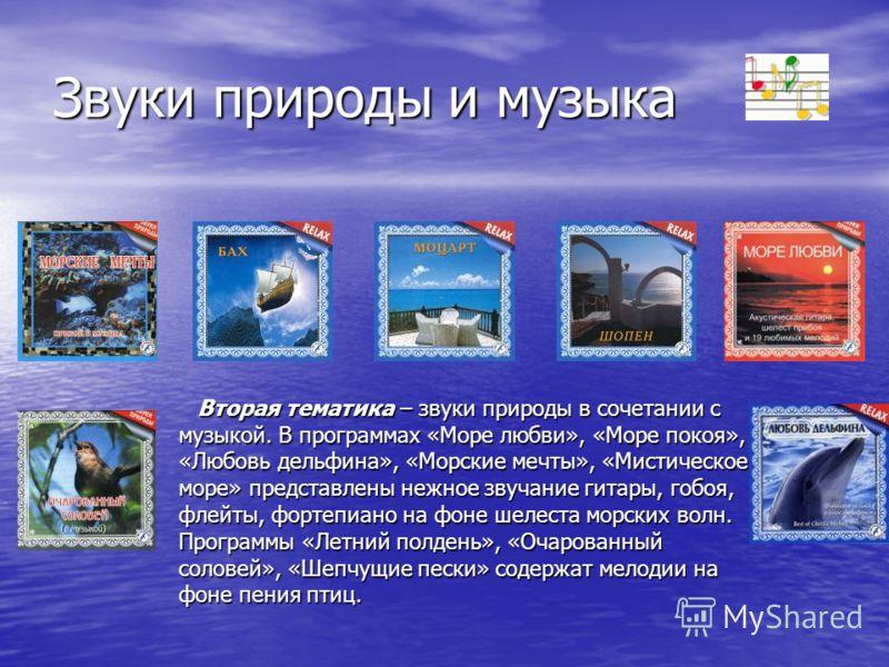 Звуки природы и музыка Вторая тематика – звуки природы в сочетании с музыкой. В программах «Море любви», «Море покоя», «Любовь дельфина», «Морские мечты», «Мистическое море» представлены нежное звучание гитары, гобоя, флейты, фортепиано на фоне шелес