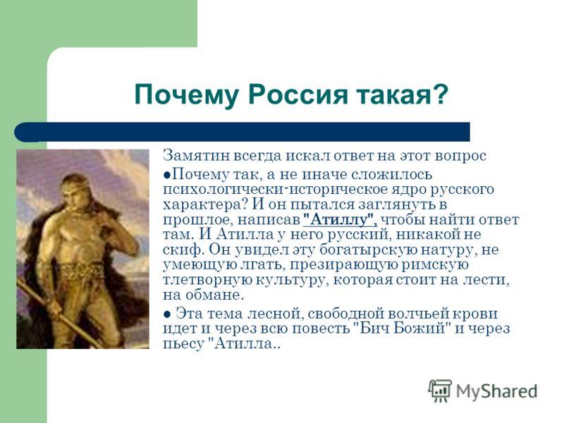 Почему Россия такая? Замятин всегда искал ответ на этот вопрос Почему так, а не иначе сложилось психологически-историческое ядро русского характера? И он пытался заглянуть в прошлое, написав