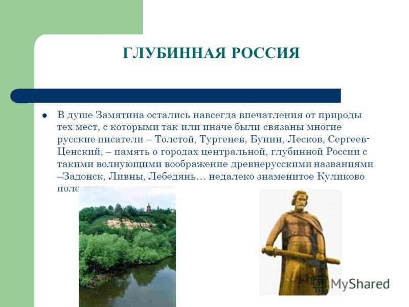 ГЛУБИННАЯ РОССИЯ В душе Замятина остались навсегда впечатления от природы тех мест, с которыми так или иначе были связаны многие русские писатели – То