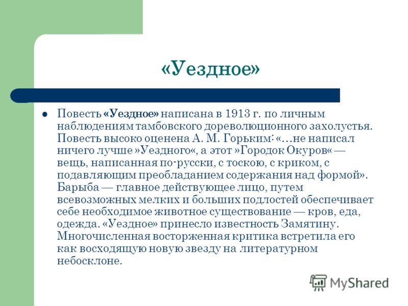 «Уездное» Повесть «Уездное» написана в 1913 г. по личным наблюдениям тамбовского дореволюционного захолустья. Повесть высоко оценена А. М. Горьким: «…не написал ничего лучше »Уездного«, а этот »Городок Окуров« вещь, написанная по-русски, с тоскою, с