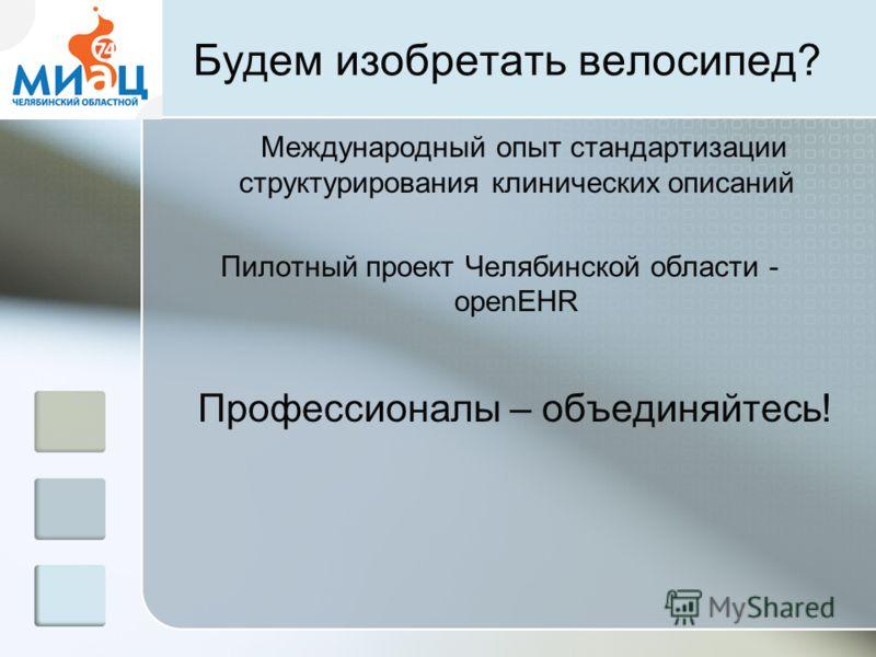 Будем изобретать велосипед? Международный опыт стандартизации структурирования клинических описаний Пилотный проект Челябинской области - openEHR Профессионалы – объединяйтесь!