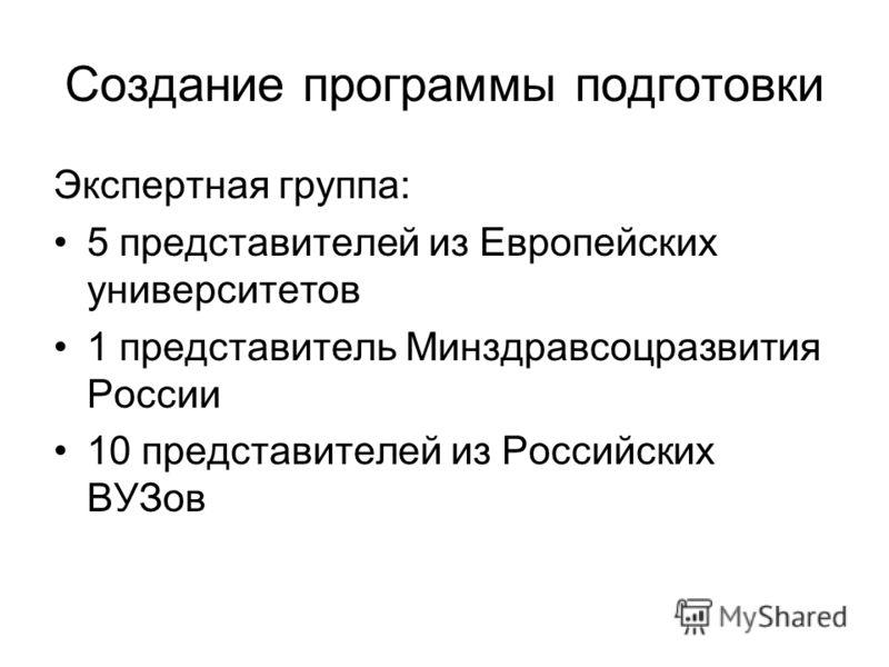 Создание программы подготовки Экспертная группа: 5 представителей из Европейских университетов 1 представитель Минздравсоцразвития России 10 представителей из Российских ВУЗов