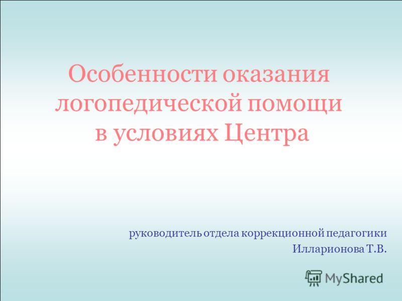 Особенности оказания логопедической помощи в условиях Центра руководитель отдела коррекционной педагогики Илларионова Т.В.