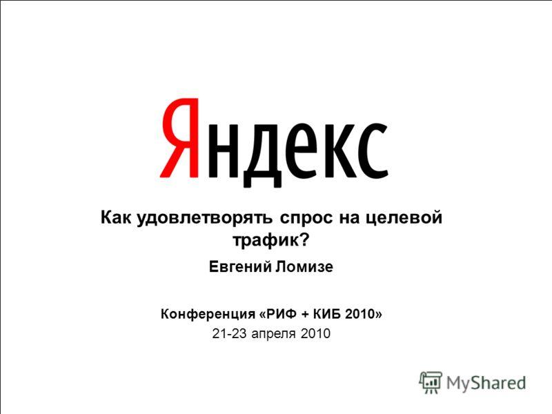 Как удовлетворять спрос на целевой трафик? Евгений Ломизе Конференция «РИФ + КИБ 2010» 21-23 апреля 2010