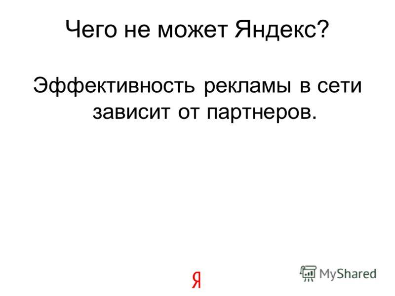 Чего не может Яндекс? Эффективность рекламы в сети зависит от партнеров.