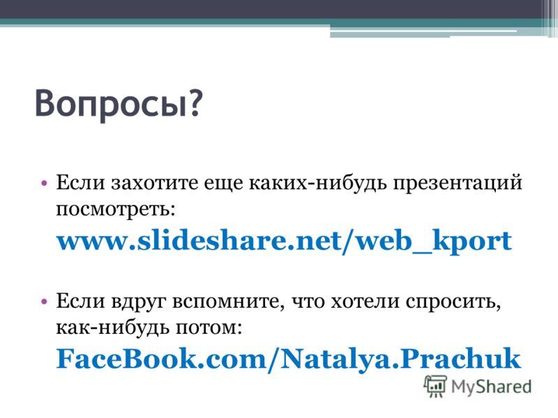 Вопросы? Если захотите еще каких-нибудь презентаций посмотреть: www.slideshare.net/web_kport Если вдруг вспомните, что хотели спросить, как-нибудь потом: FaceBook.com/Natalya.Prachuk