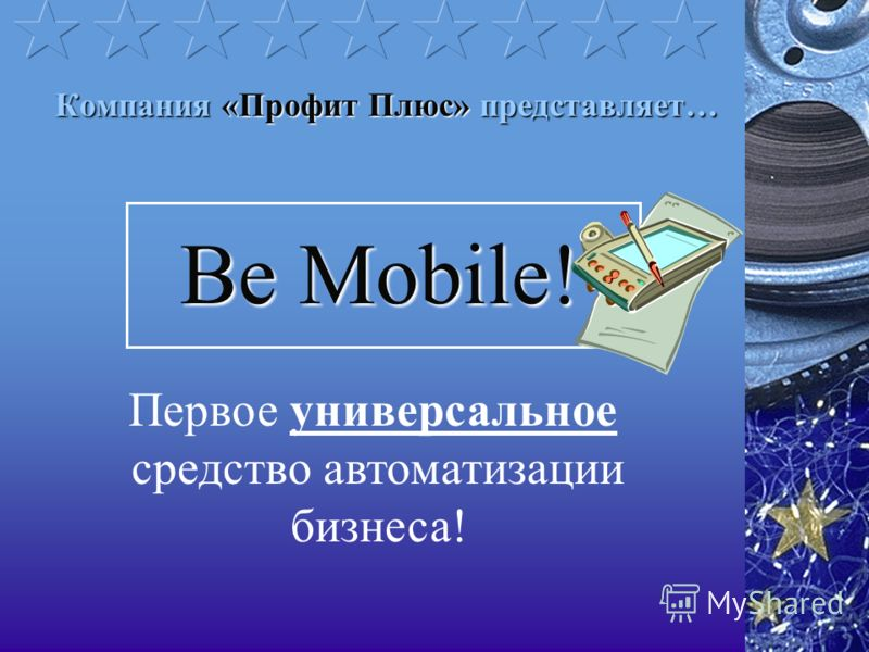 Компания «Профит Плюс» представляет… Be Mobile! Первое универсальное средство автоматизации бизнеса!