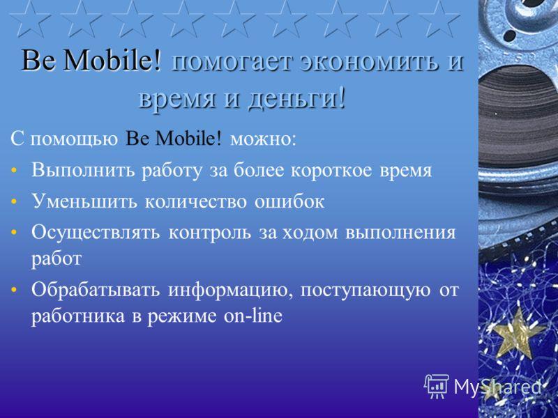 Be Mobile! помогает экономить и время и деньги! С помощью Be Mobile! можно: Выполнить работу за более короткое время Уменьшить количество ошибок Осуществлять контроль за ходом выполнения работ Обрабатывать информацию, поступающую от работника в режим