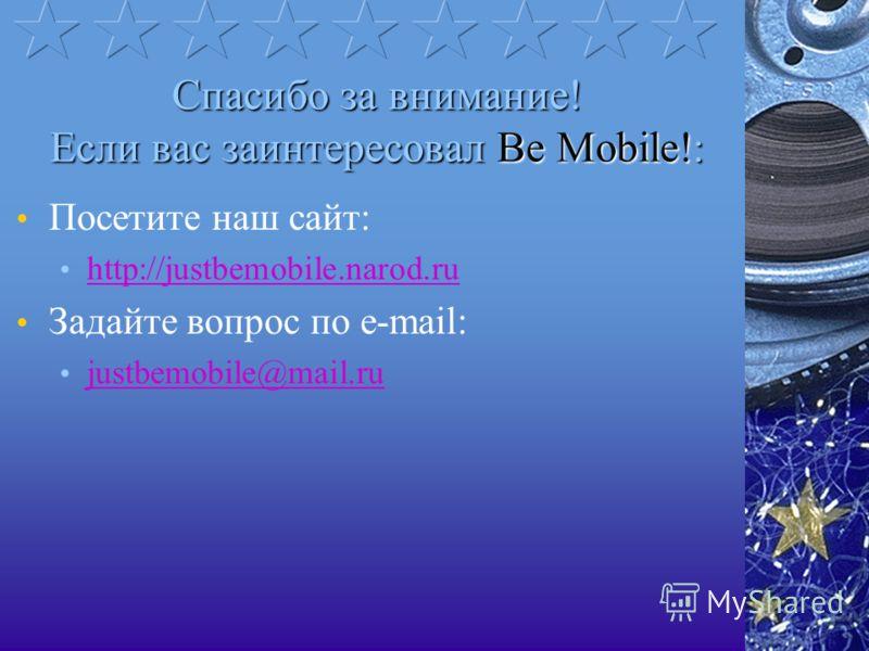 Спасибо за внимание! Если вас заинтересовал Be Mobile!: Посетите наш сайт: http://justbemobile.narod.ru Задайте вопрос по e-mail: justbemobile@mail.ru