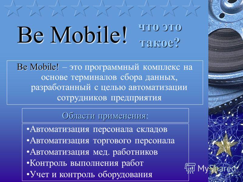 что это такое? Be Mobile! Be Mobile! – это программный комплекс на основе терминалов сбора данных, разработанный с целью автоматизации сотрудников предприятия Be Mobile! Областиприменения Области применения: Автоматизация персонала складов Автоматиза