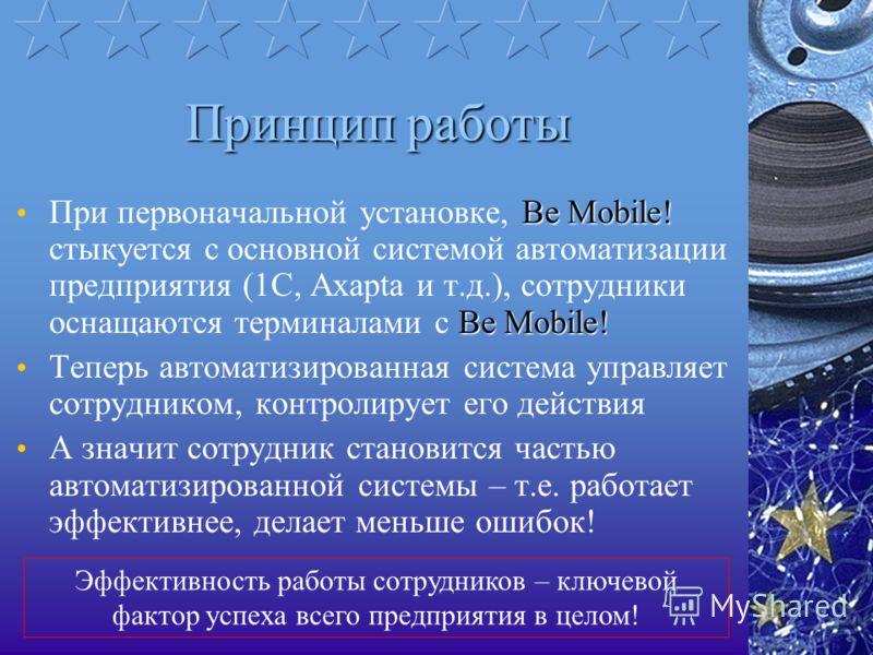 Принцип работы Be Mobile! Be Mobile! При первоначальной установке, Be Mobile! стыкуется с основной системой автоматизации предприятия (1С, Axapta и т.д.), сотрудники оснащаются терминалами с Be Mobile! Теперь автоматизированная система управляет сотр