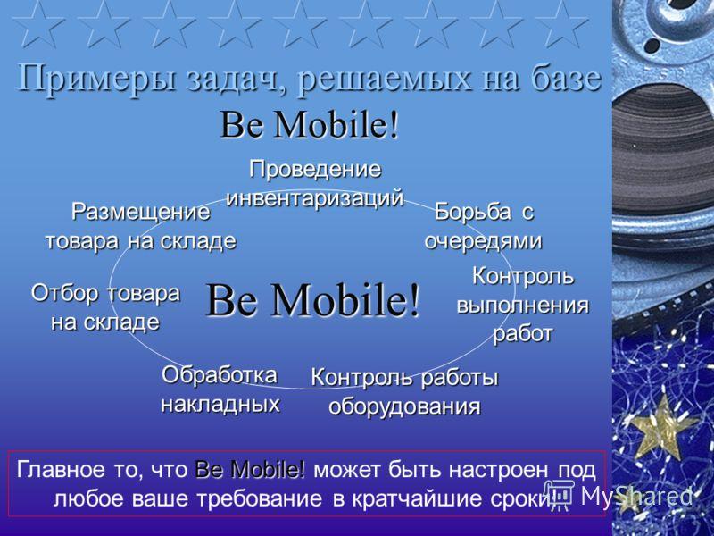 Примеры задач, решаемых на базе Be Mobile! Be Mobile! Проведение инвентаризаций Обработка накладных Отбор товара на складе Размещение товара на складе Борьба с очередями Контроль выполнения работ Контроль работы оборудования Be Mobile! Главное то, чт