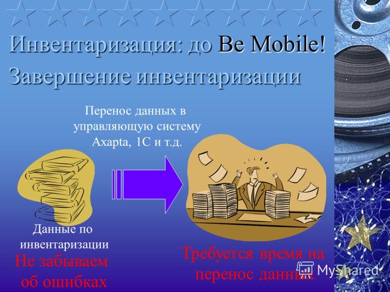 Перенос данных в управляющую систему Axapta, 1C и т.д. Завершение инвентаризации Требуется время на перенос данных Не забываем об ошибках Данные по инвентаризации Инвентаризация: доBe Mobile! Инвентаризация: до Be Mobile!