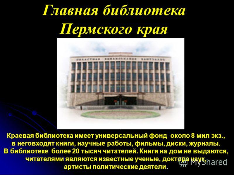 Главная библиотека Пермского края Краевая библиотека имеет универсальный фонд около 8 мил экз., в неговходят книги, научные работы, фильмы, диски, журналы. В библиотеке более 20 тысяч читателей. Книги на дом не выдаются, читателями являются известные