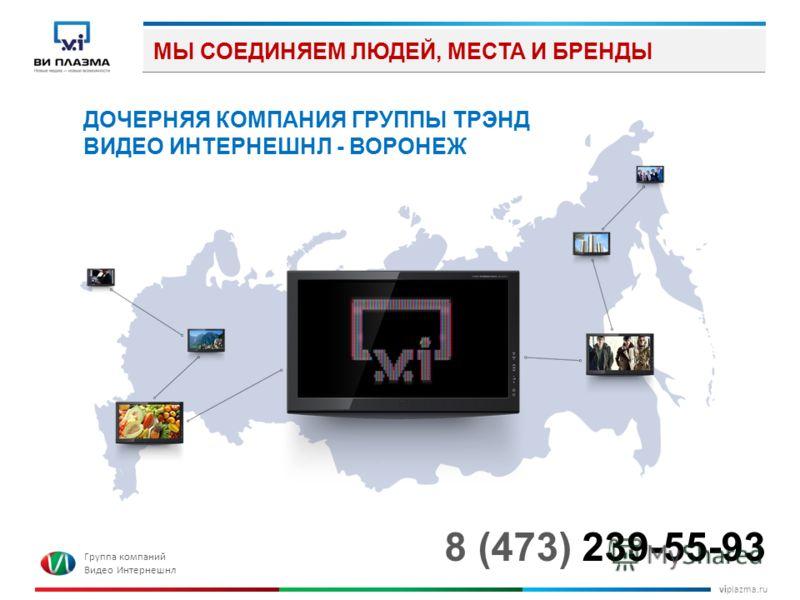 viplazma.ru МЫ СОЕДИНЯЕМ ЛЮДЕЙ, МЕСТА И БРЕНДЫ ДОЧЕРНЯЯ КОМПАНИЯ ГРУППЫ ТРЭНД ВИДЕО ИНТЕРНЕШНЛ - ВОРОНЕЖ 8 (473) 239-55-93 Группа компаний Видео Интернешнл