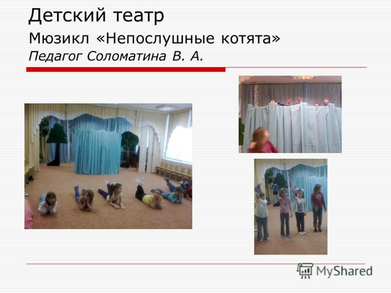 Детский театр Мюзикл «Непослушные котята» Педагог Соломатина В. А.