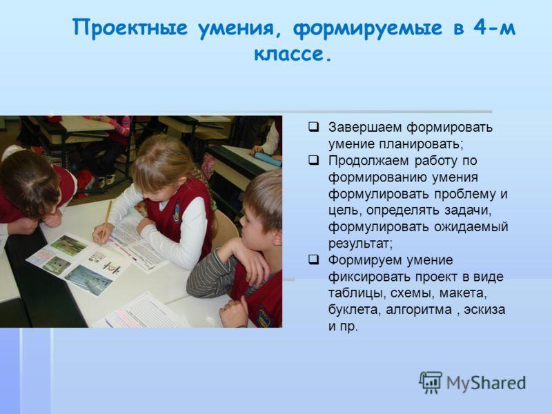 Проектные умения, формируемые в 4-м классе. Завершаем формировать умение планировать; Продолжаем работу по формированию умения формулировать проблему и цель, определять задачи, формулировать ожидаемый результат; Формируем умение фиксировать проект в