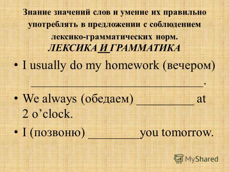 Знание значений слов и умение их правильно употреблять в предложении с соблюдением лексико-грамматических норм. ЛЕКСИКА И ГРАММАТИКА I usually do my homework (вечером) ___________________________. We always (обедаем) _________ at 2 oclock. I (позвоню