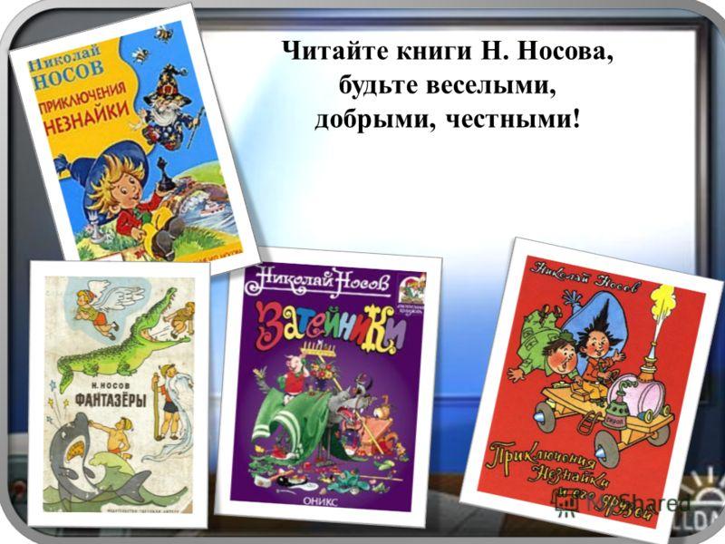 Читайте книги Н. Носова, будьте веселыми, добрыми, честными!