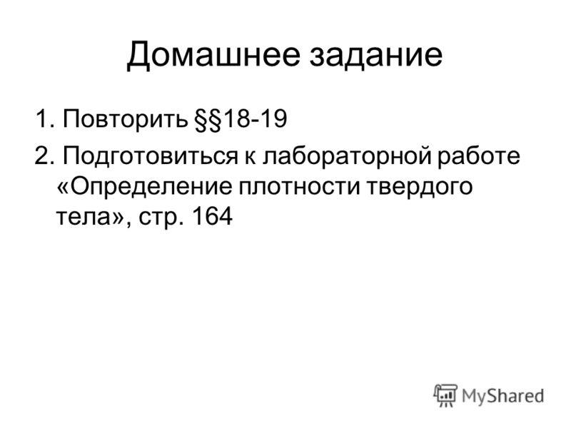 Домашнее задание 1. Повторить §§18-19 2. Подготовиться к лабораторной работе «Определение плотности твердого тела», стр. 164