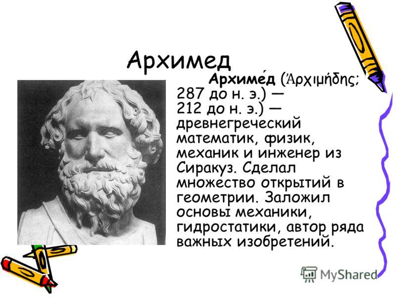 Архимед Архимед ( ρχιμήδης; 287 до н. э.) 212 до н. э.) древнегреческий математик, физик, механик и инженер из Сиракуз. Сделал множество открытий в геометрии. Заложил основы механики, гидростатики, автор ряда важных изобретений.