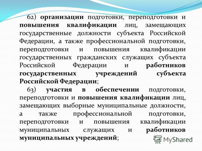 62) организации подготовки, переподготовки и повышения квалификации лиц, замещающих государственные должности субъекта Российской Федерации, а также профессиональной подготовки, переподготовки и повышения квалификации государственных гражданских служ