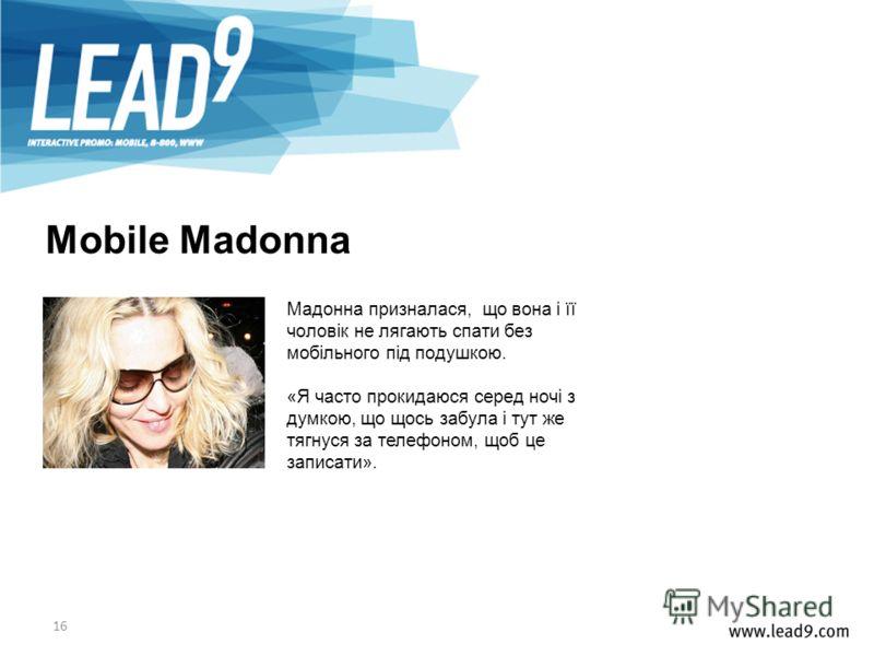 16 Мадонна призналася, що вона і її чоловік не лягають спати без мобільного під подушкою. «Я часто прокидаюся серед ночі з думкою, що щось забула і тут же тягнуся за телефоном, щоб це записати». Mobile Madonna
