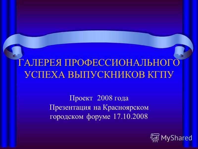 ГАЛЕРЕЯ ПРОФЕССИОНАЛЬНОГО УСПЕХА ВЫПУСКНИКОВ КГПУ Проект 2008 года Презентация на Красноярском городском форуме 17.10.2008