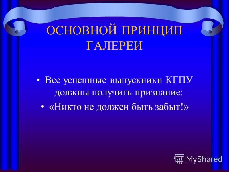 ОСНОВНОЙ ПРИНЦИП ГАЛЕРЕИ Все успешные выпускники КГПУ должны получить признание: «Никто не должен быть забыт!»