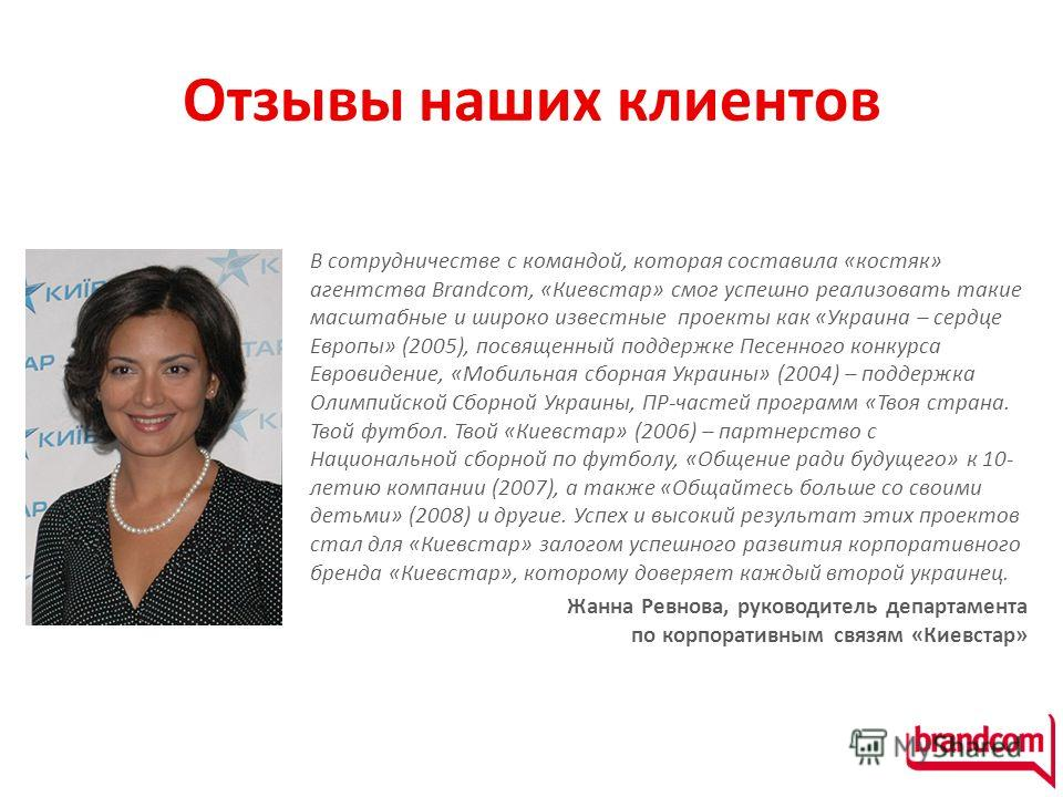 Отзывы наших клиентов В сотрудничестве с командой, которая составила «костяк» агентства Brandcom, «Киевстар» смог успешно реализовать такие масштабные и широко известные проекты как «Украина – сердце Европы» (2005), посвященный поддержке Песенного ко