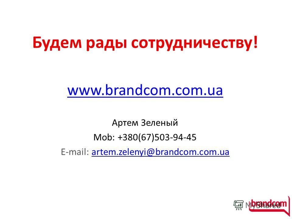 Будем рады сотрудничеству! www.brandcom.com.ua Артем Зеленый Mob: +380(67)503-94-45 E-mail: artem.zelenyi@brandcom.com.uaartem.zelenyi@brandcom.com.ua