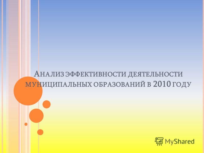 А НАЛИЗ ЭФФЕКТИВНОСТИ ДЕЯТЕЛЬНОСТИ МУНИЦИПАЛЬНЫХ ОБРАЗОВАНИЙ В 2010 ГОДУ