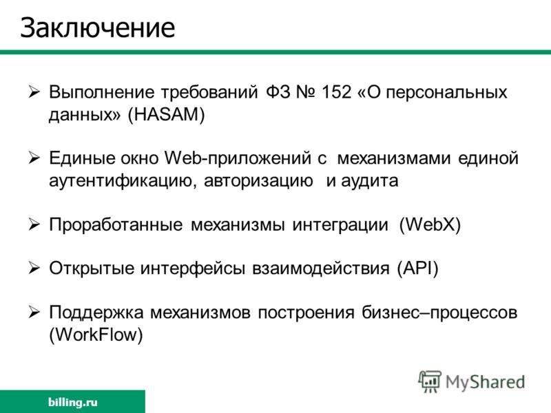 billing.ru Заключение Выполнение требований ФЗ 152 «О персональных данных» (HASAM) Единые окно Web-приложений с механизмами единой аутентификацию, авторизацию и аудита Проработанные механизмы интеграции (WebX) Открытые интерфейсы взаимодействия (API)