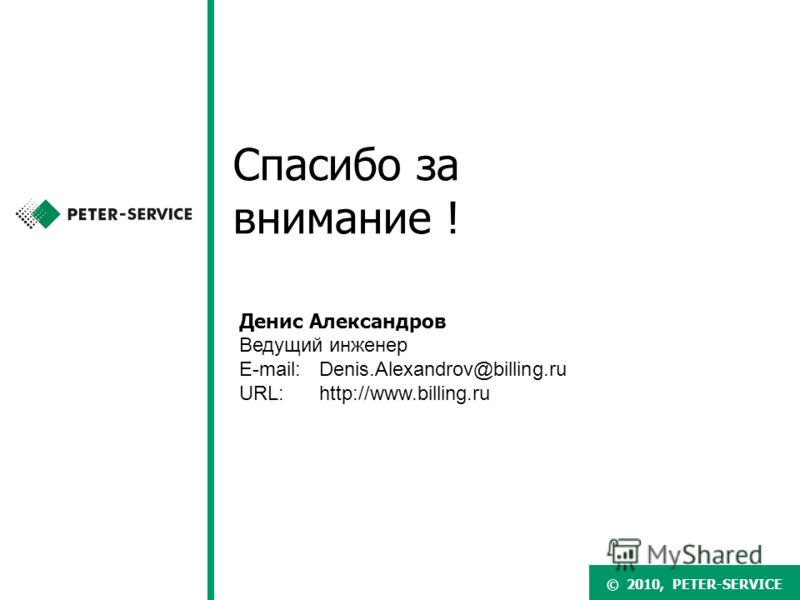 © 2007, PETER-SERVICE© 2010, PETER-SERVICE Спасибо за внимание ! Денис Александров Ведущий инженер E-mail:Denis.Alexandrov@billing.ru URL: http://www.billing.ru