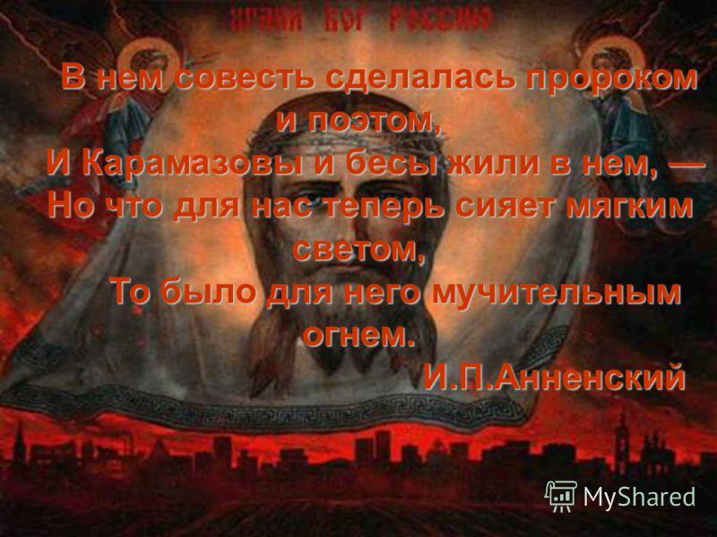 В нем совесть сделалась пророком и поэтом, В нем совесть сделалась пророком и поэтом, И Карамазовы и бесы жили в нем, И Карамазовы и бесы жили в нем, Но что для нас теперь сияет мягким светом, То было для него мучительным огнем. То было для него мучи