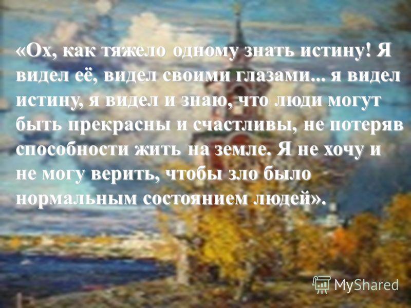 «Ох, как тяжело одному знать истину! Я видел её, видел своими глазами... я видел истину, я видел и знаю, что люди могут быть прекрасны и счастливы, не потеряв способности жить на земле. Я не хочу и не могу верить, чтобы зло было нормальным состоянием