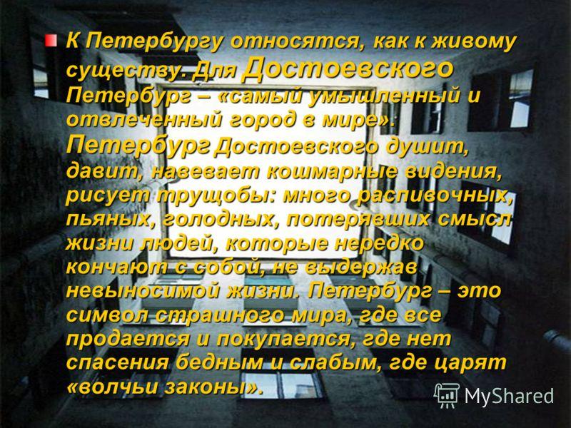 К Петербургу относятся, как к живому существу. Для Достоевского Петербург – «самый умышленный и отвлеченный город в мире». Петербург Достоевского душит, давит, навевает кошмарные видения, рисует трущобы: много распивочных, пьяных, голодных, потерявши